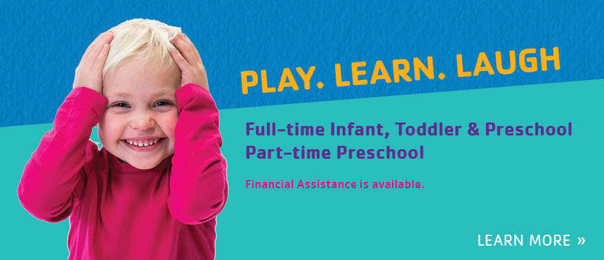 Play. Learn. Laugh. Full-time Infant, Toddler, & Preschool and Part-time Preschool.